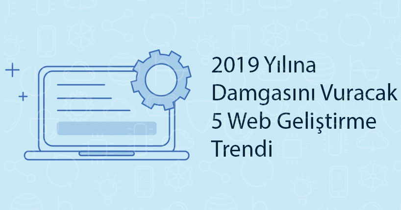2019 Yılına Damgasını Vuracak 5 Web Geliştirme Trendi